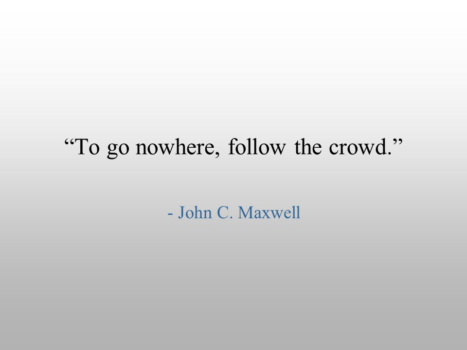 """To go nowhere, follow the crowd."" - John C. Maxwell"