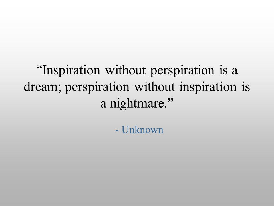 """Inspiration without perspiration is a dream; perspiration without inspiration is a nightmare."" - Unknown"