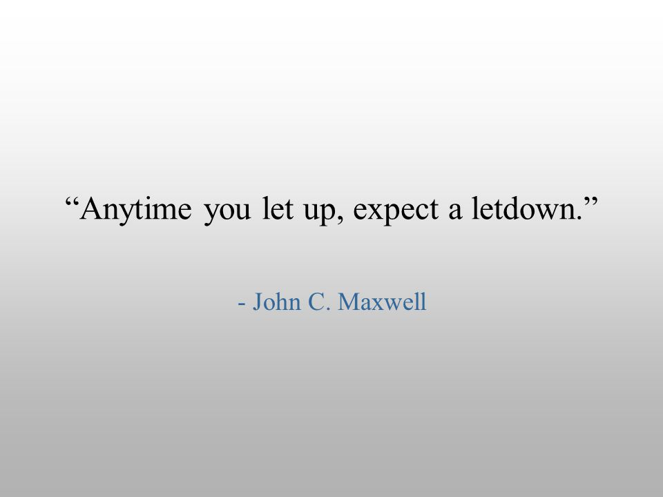 """Anytime you let up, expect a letdown."" - John C. Maxwell"