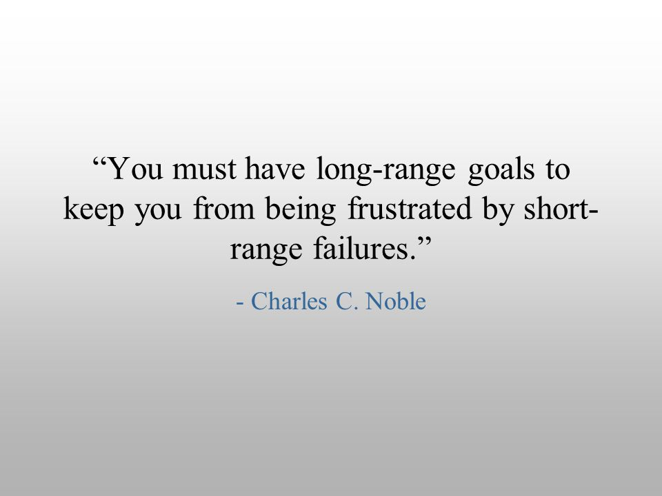 """You must have long-range goals to keep you from being frustrated by short- range failures."" - Charles C. Noble"