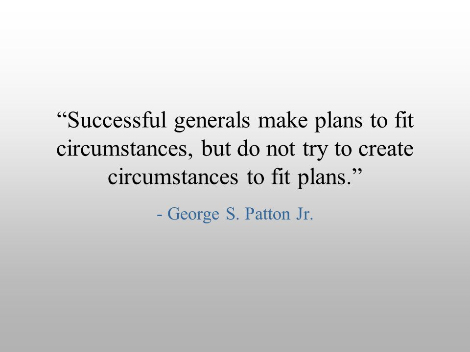 """Successful generals make plans to fit circumstances, but do not try to create circumstances to fit plans."" - George S. Patton Jr."