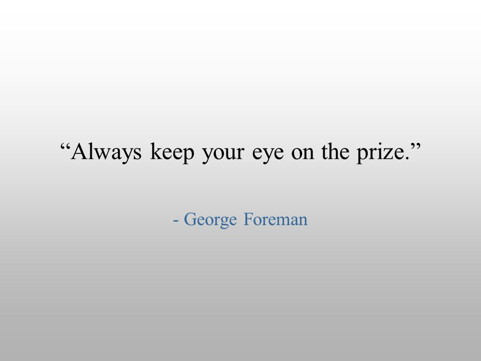 """Always keep your eye on the prize."" - George Foreman"