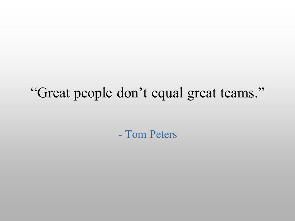 """Great people don't equal great teams."" - Tom Peters"
