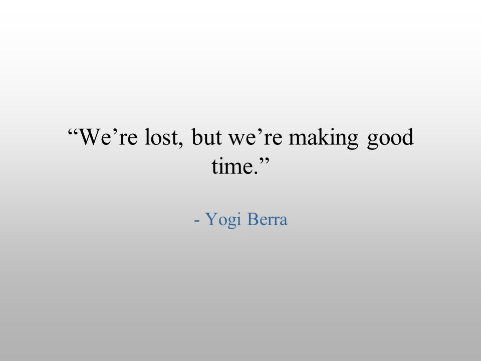 """We're lost, but we're making good time."" - Yogi Berra"
