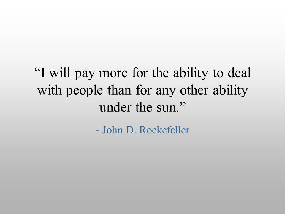 """I will pay more for the ability to deal with people than for any other ability under the sun."" - John D. Rockefeller"