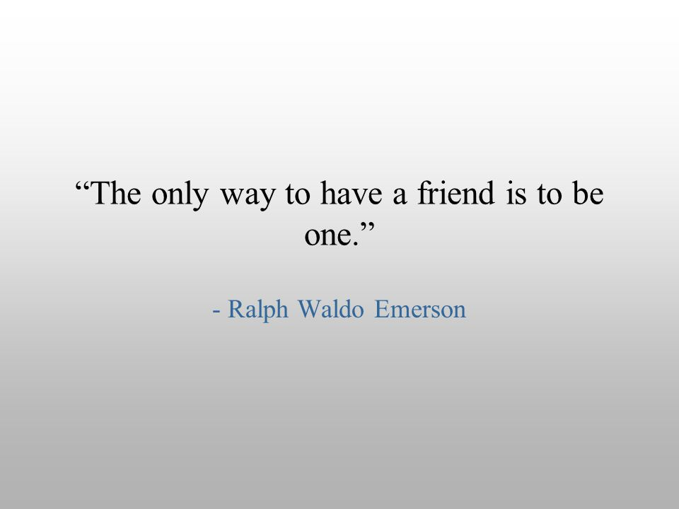 """The only way to have a friend is to be one."" - Ralph Waldo Emerson"