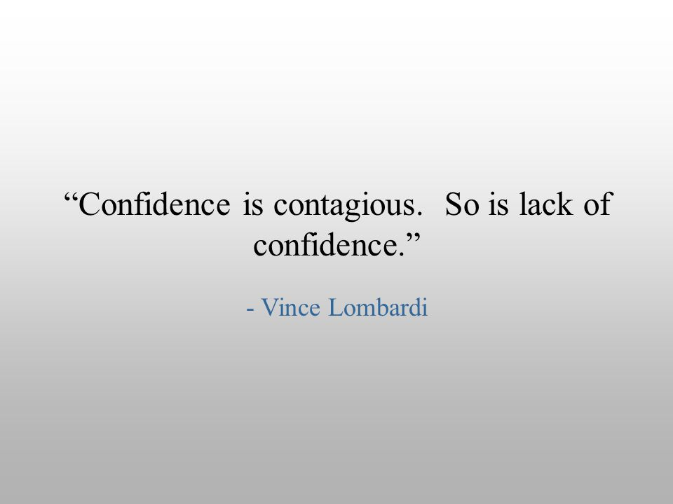 """Confidence is contagious. So is lack of confidence."" - Vince Lombardi"