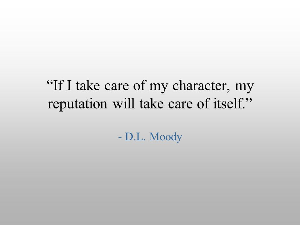 """If I take care of my character, my reputation will take care of itself."" - D.L. Moody"