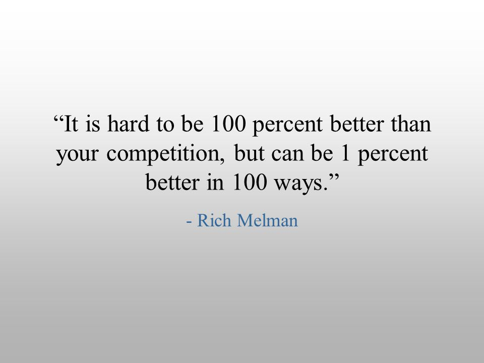 """It is hard to be 100 percent better than your competition, but can be 1 percent better in 100 ways."" - Rich Melman"