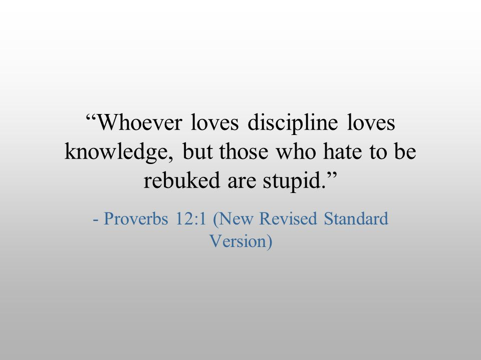 """Whoever loves discipline loves knowledge, but those who hate to be rebuked are stupid."" - Proverbs 12:1 (New Revised Standard Version)"