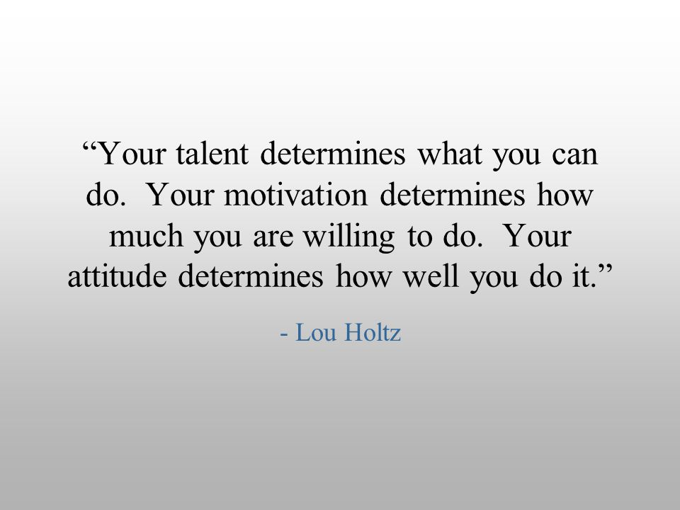 """Your talent determines what you can do. Your motivation determines how much you are willing to do. Your attitude determines how well you do it."" - Lo"