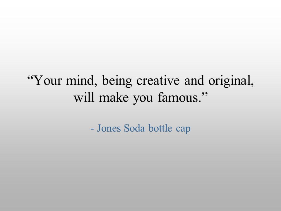 """Your mind, being creative and original, will make you famous."" - Jones Soda bottle cap"