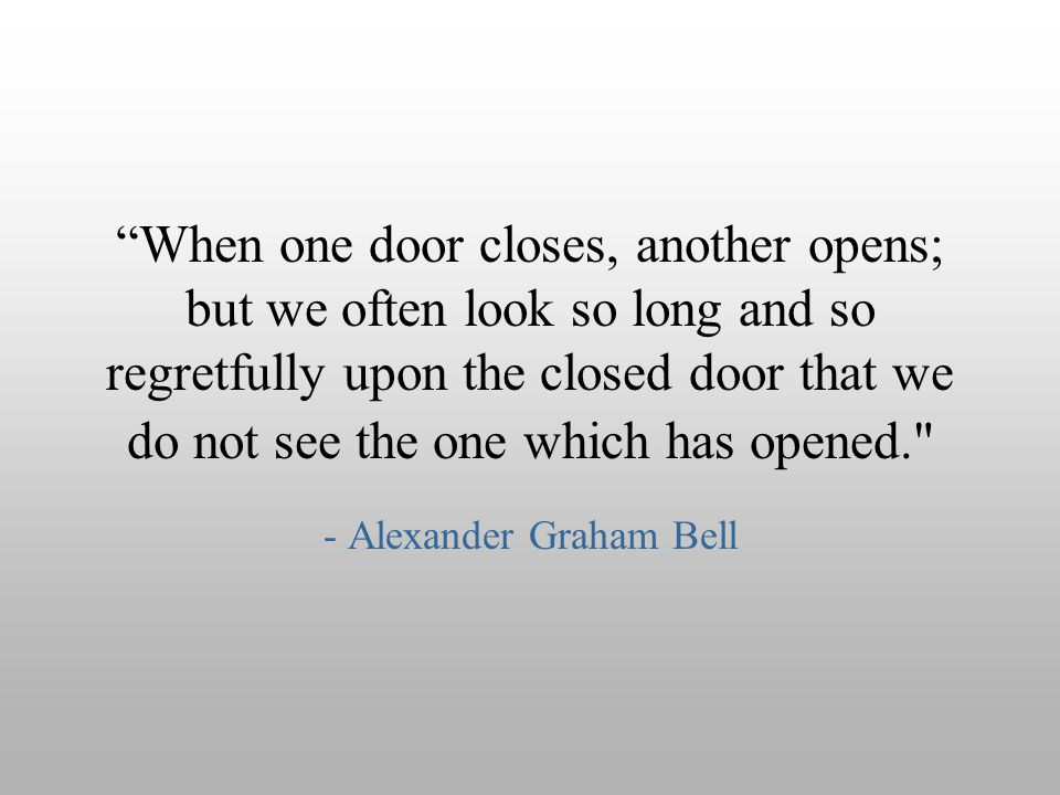 """When one door closes, another opens; but we often look so long and so regretfully upon the closed door that we do not see the one which has opened."