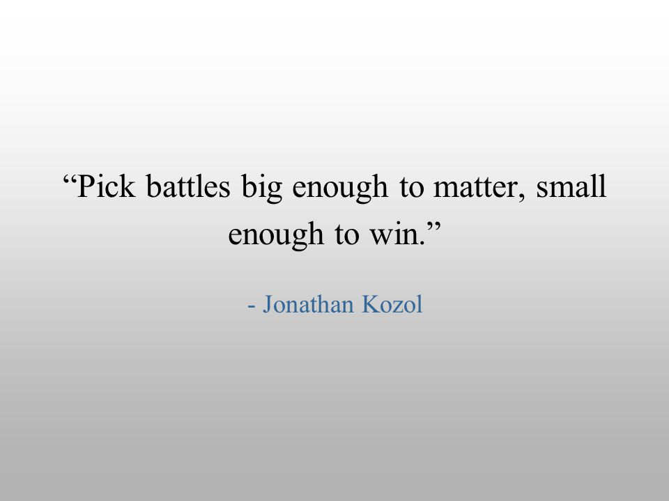 """Pick battles big enough to matter, small enough to win."" - Jonathan Kozol"