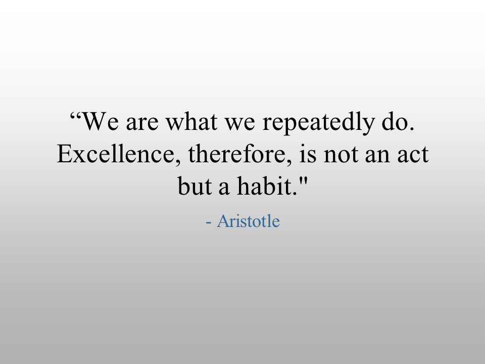 """We are what we repeatedly do. Excellence, therefore, is not an act but a habit."