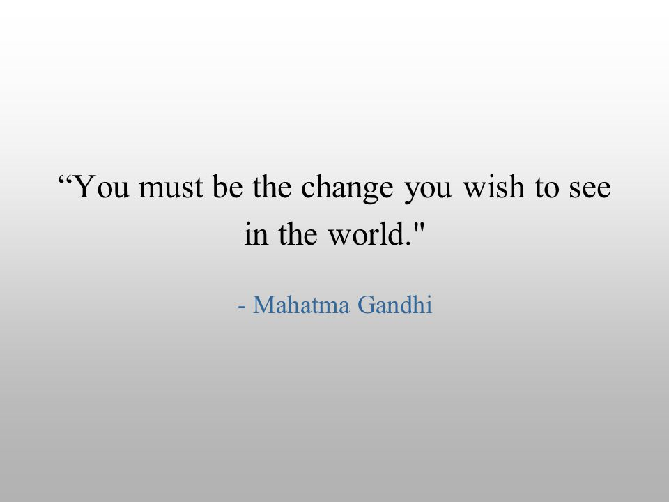 """You must be the change you wish to see in the world."