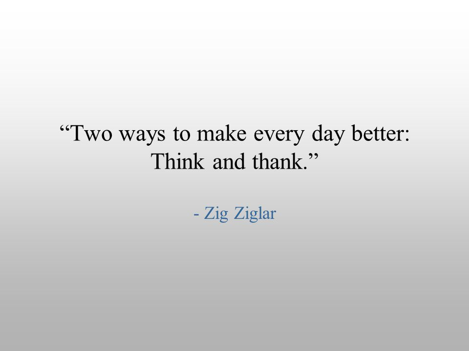 """Two ways to make every day better: Think and thank."" - Zig Ziglar"