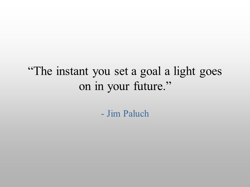 """The instant you set a goal a light goes on in your future."" - Jim Paluch"