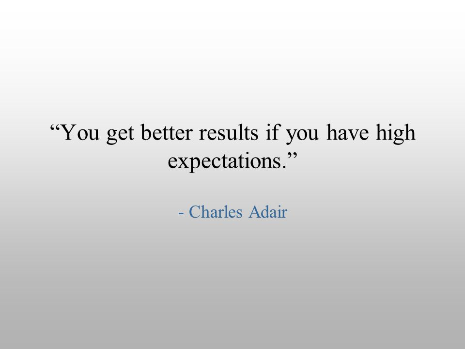 """You get better results if you have high expectations."" - Charles Adair"