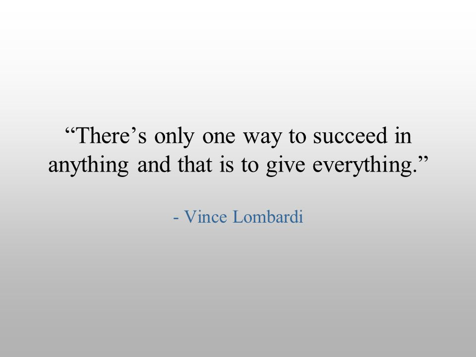 """There's only one way to succeed in anything and that is to give everything."" - Vince Lombardi"