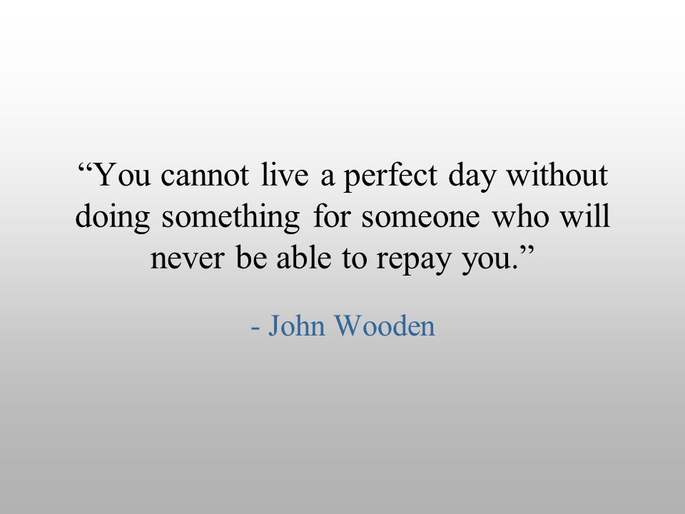 """You cannot live a perfect day without doing something for someone who will never be able to repay you."" - John Wooden"