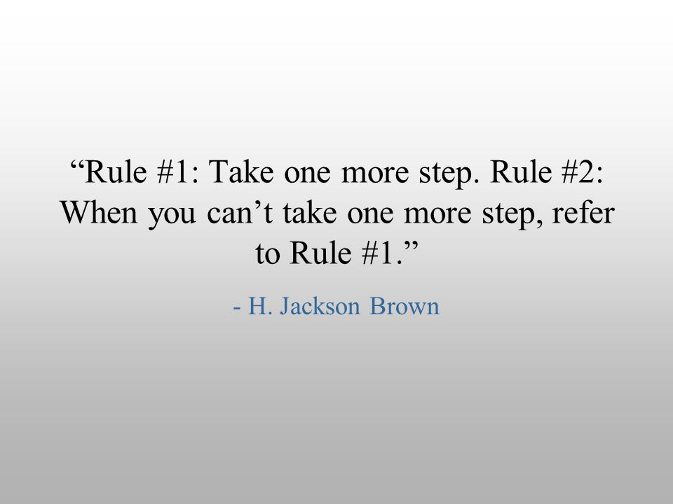 """Rule #1: Take one more step. Rule #2: When you can't take one more step, refer to Rule #1."" - H. Jackson Brown"