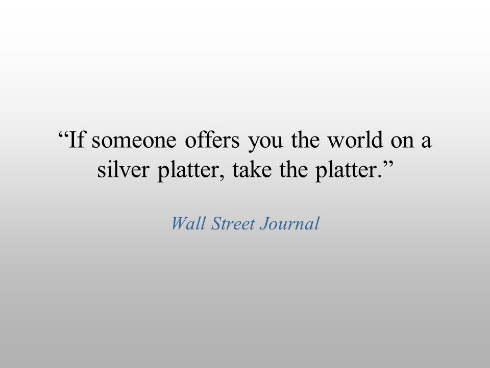 """If someone offers you the world on a silver platter, take the platter."" Wall Street Journal"