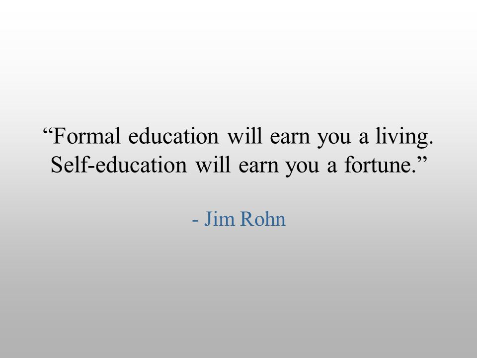 """Formal education will earn you a living. Self-education will earn you a fortune."" - Jim Rohn"