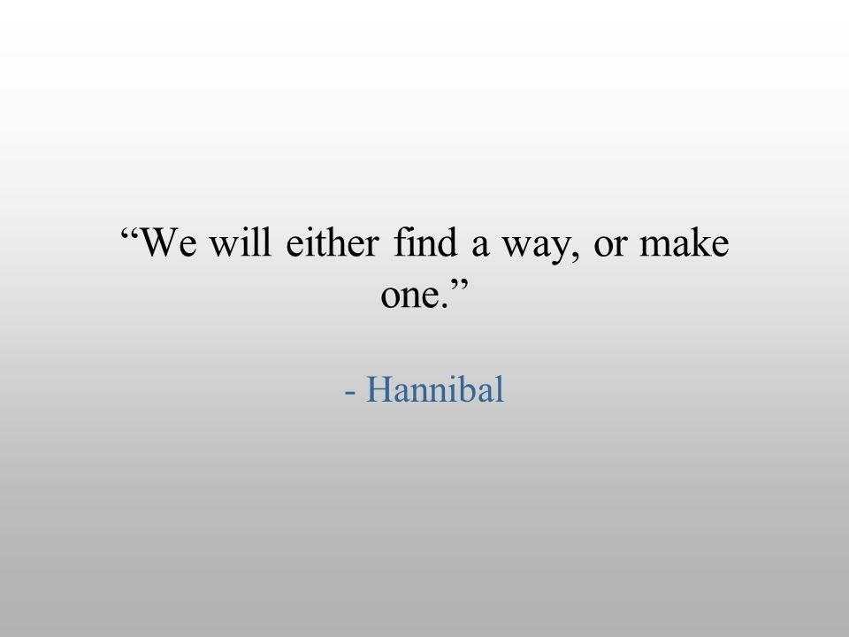 """We will either find a way, or make one."" - Hannibal"