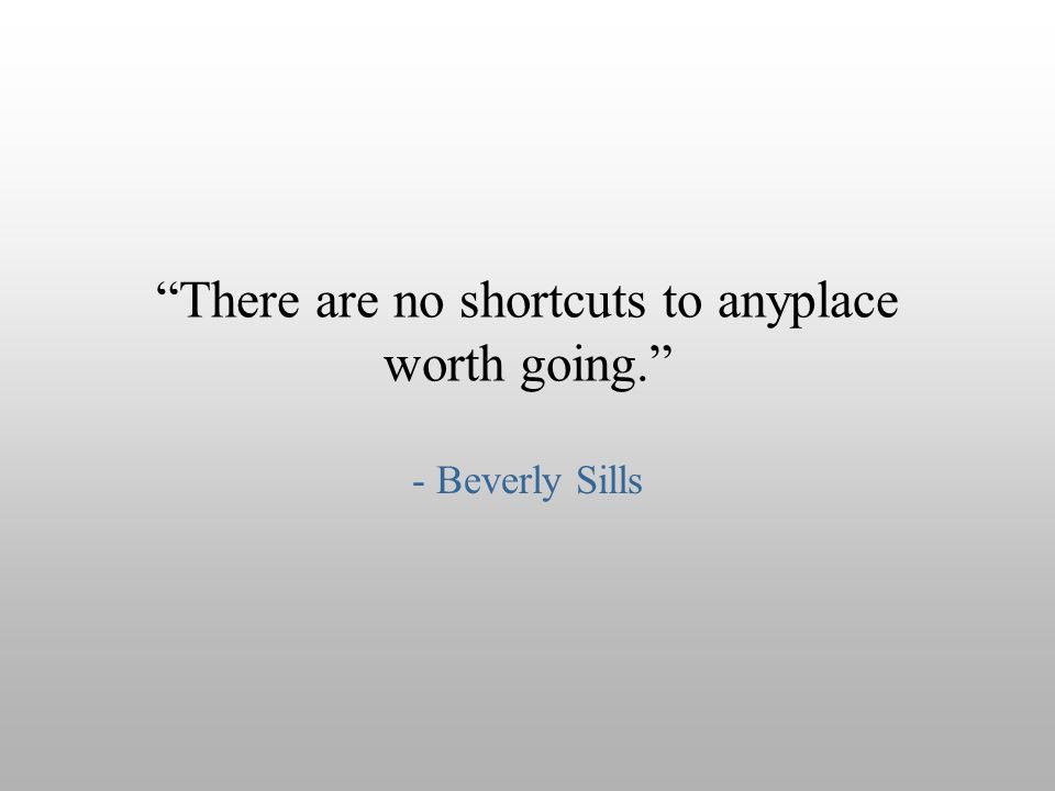 """There are no shortcuts to anyplace worth going."" - Beverly Sills"