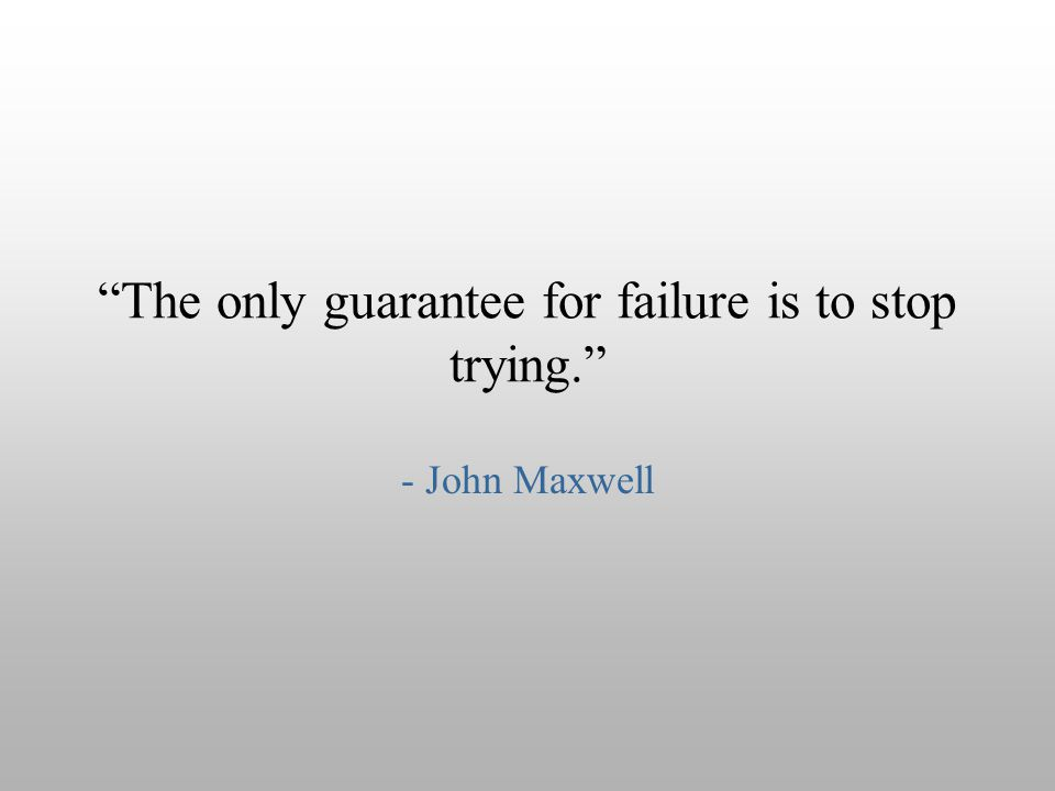 """The only guarantee for failure is to stop trying."" - John Maxwell"