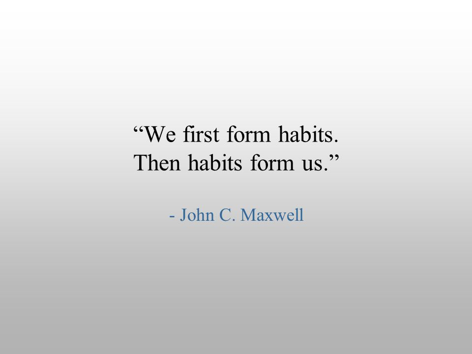 """We first form habits. Then habits form us."" - John C. Maxwell"