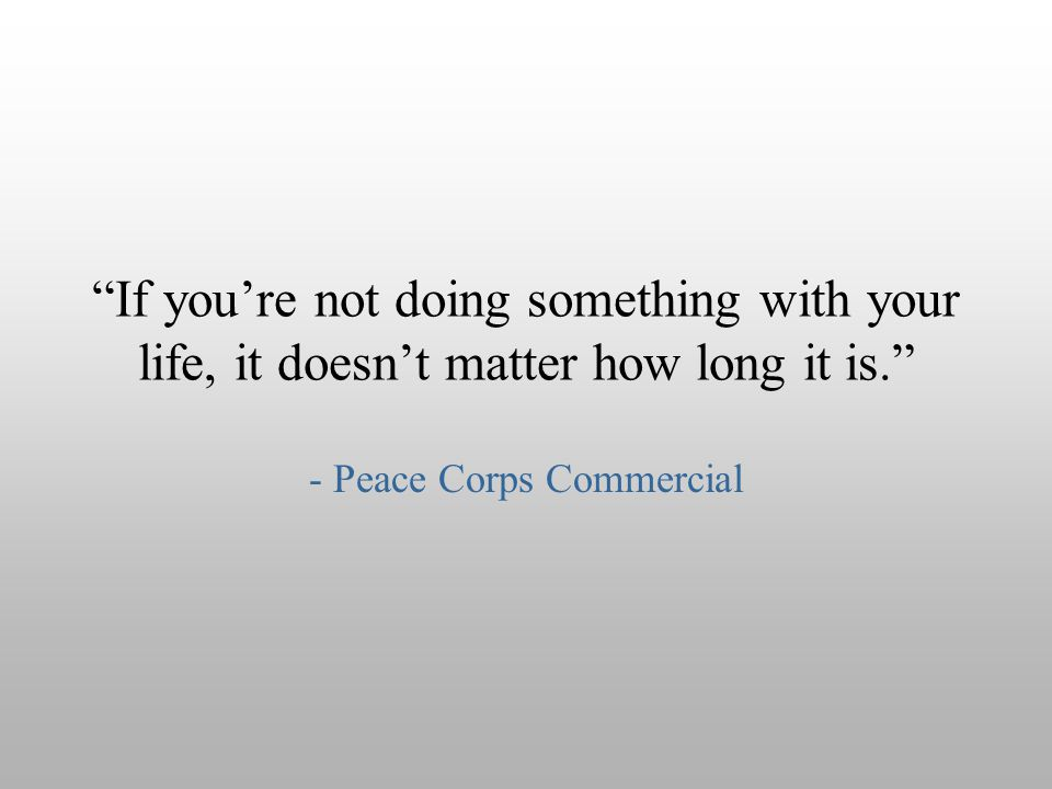"""If you're not doing something with your life, it doesn't matter how long it is."" - Peace Corps Commercial"