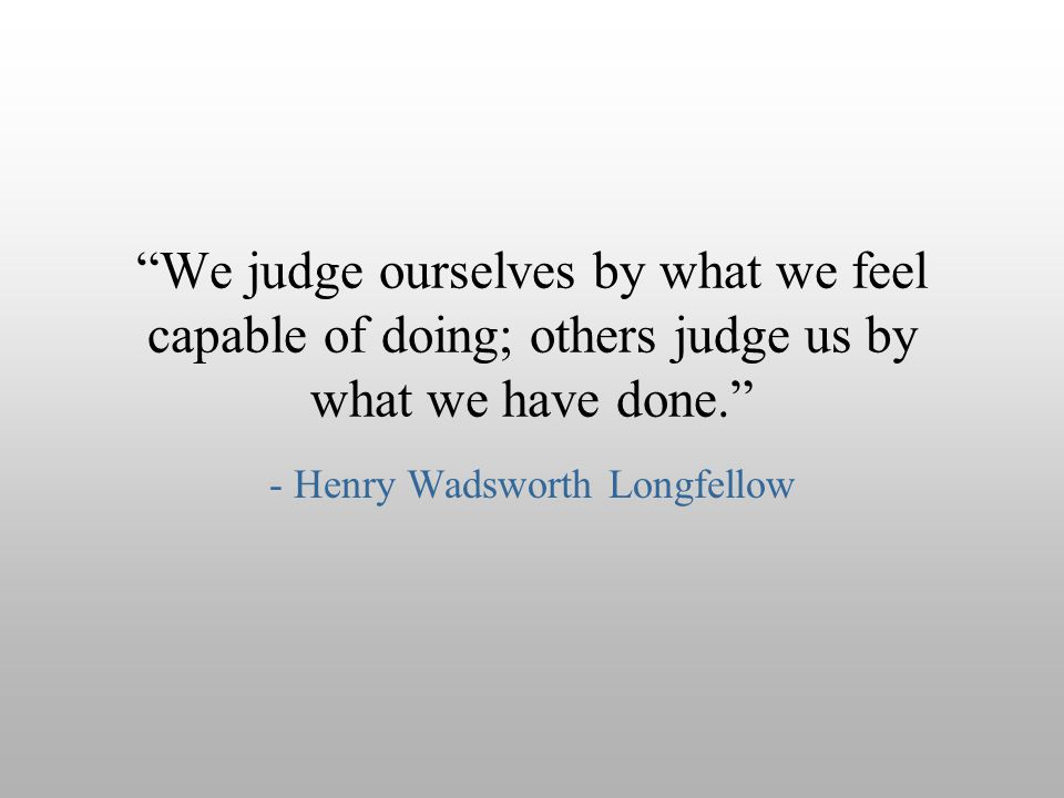 """We judge ourselves by what we feel capable of doing; others judge us by what we have done."" - Henry Wadsworth Longfellow"