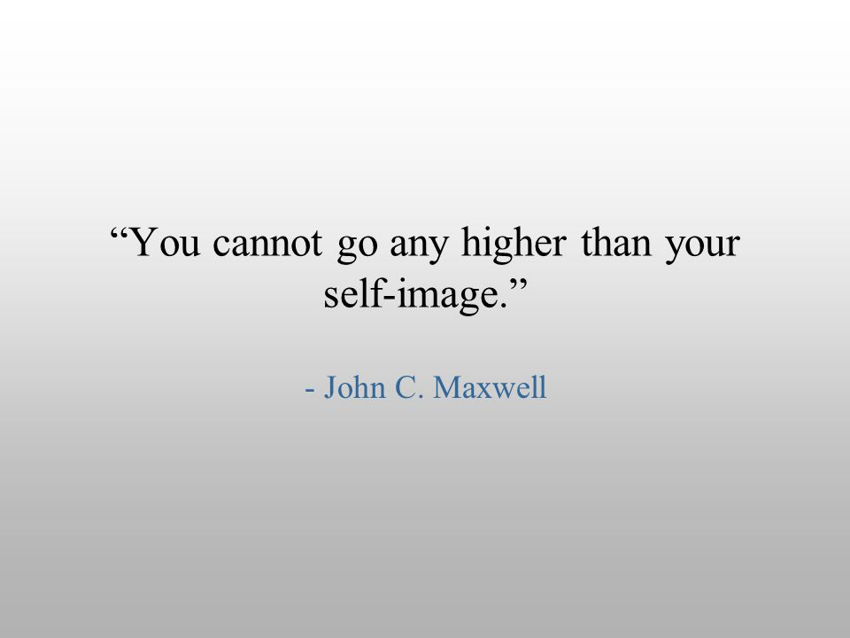 """You cannot go any higher than your self-image."" - John C. Maxwell"