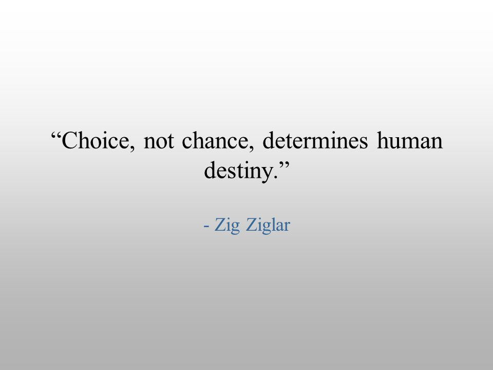 """Choice, not chance, determines human destiny."" - Zig Ziglar"