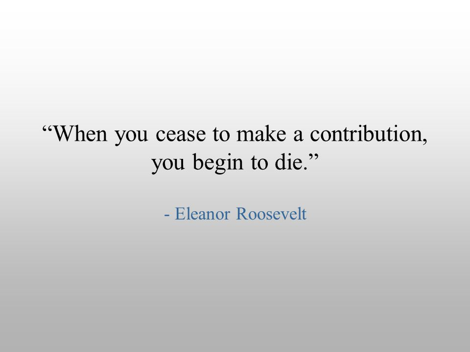 """When you cease to make a contribution, you begin to die."" - Eleanor Roosevelt"