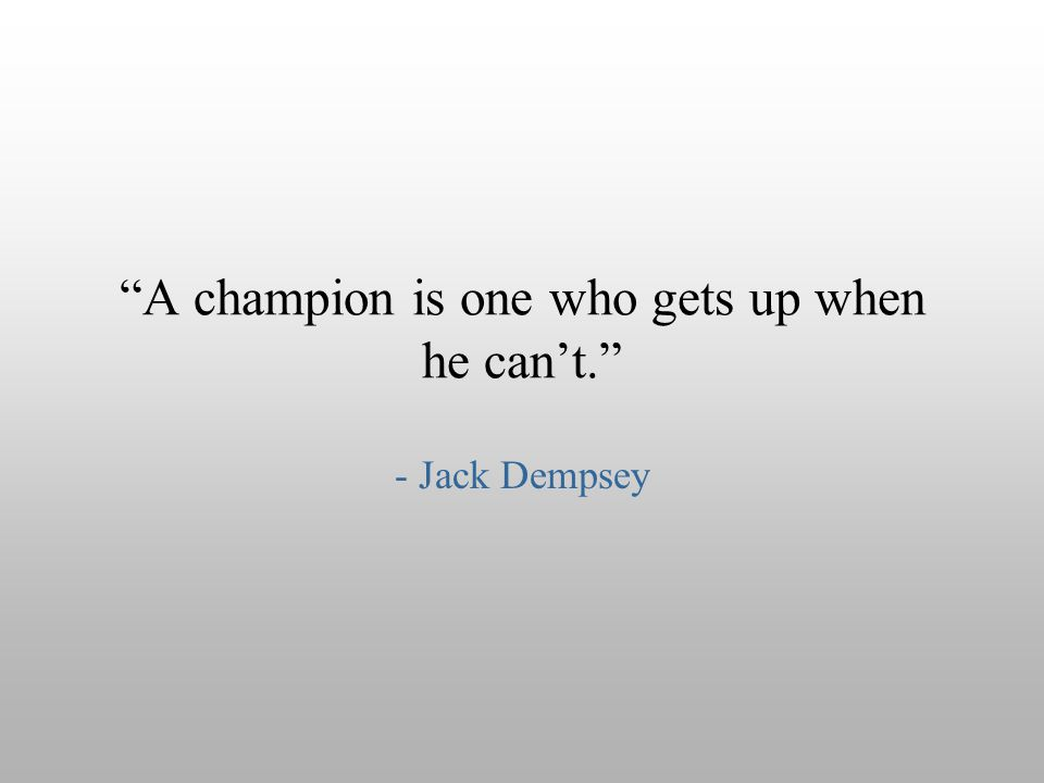 """A champion is one who gets up when he can't."" - Jack Dempsey"