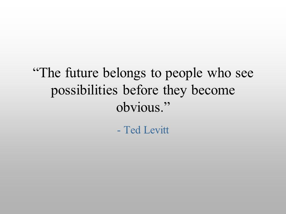 """The future belongs to people who see possibilities before they become obvious."" - Ted Levitt"