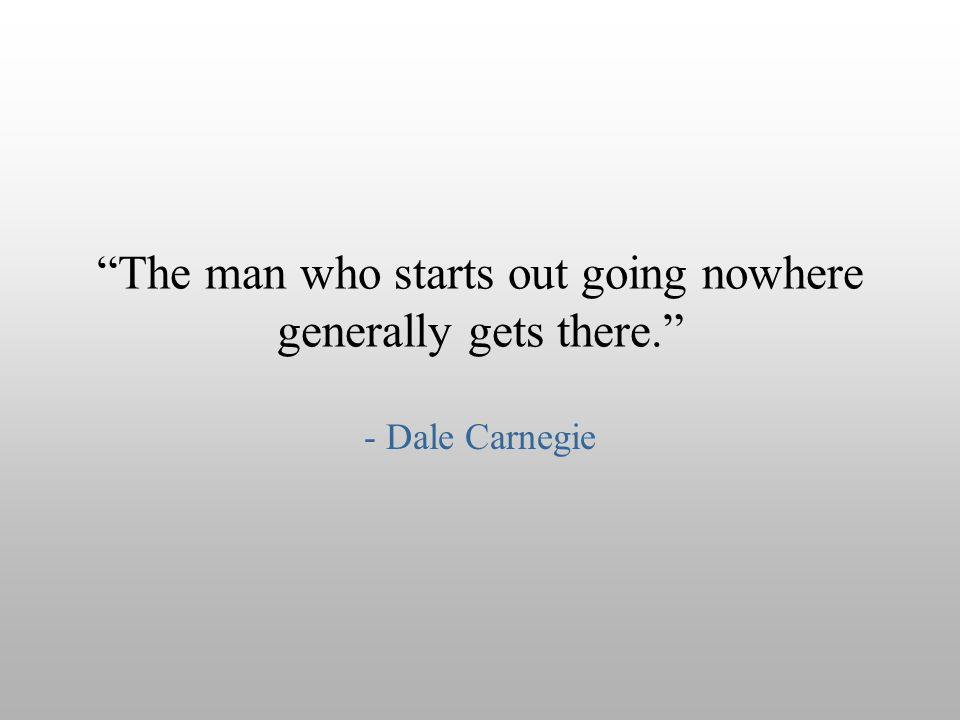 """The man who starts out going nowhere generally gets there."" - Dale Carnegie"