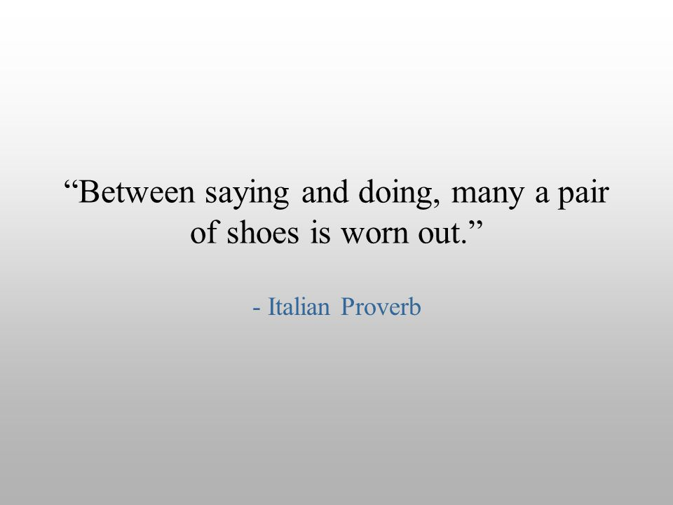 """Between saying and doing, many a pair of shoes is worn out."" - Italian Proverb"