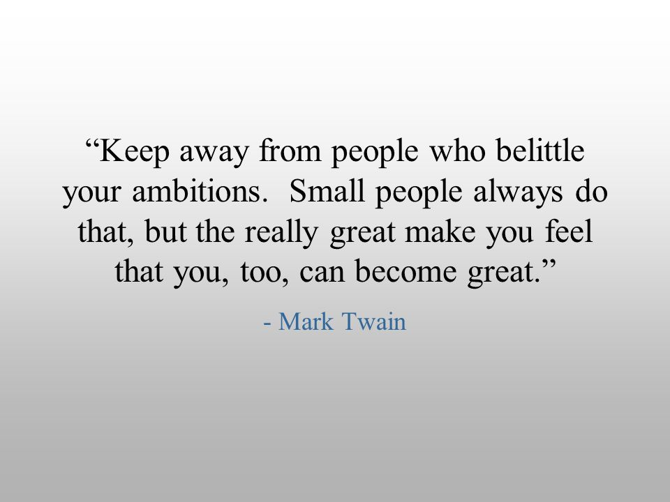"""Keep away from people who belittle your ambitions. Small people always do that, but the really great make you feel that you, too, can become great."""