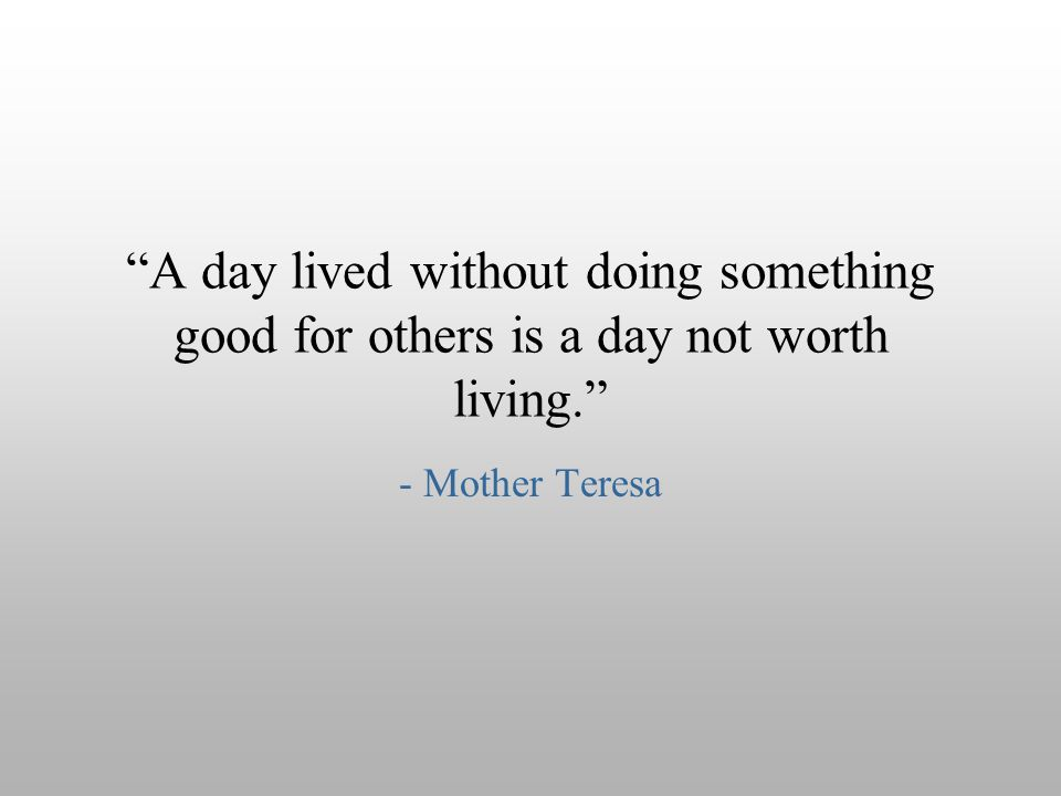 """A day lived without doing something good for others is a day not worth living."" - Mother Teresa"