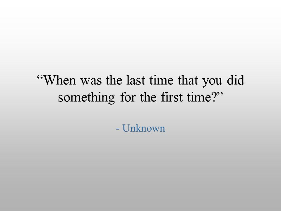 """When was the last time that you did something for the first time?"" - Unknown"