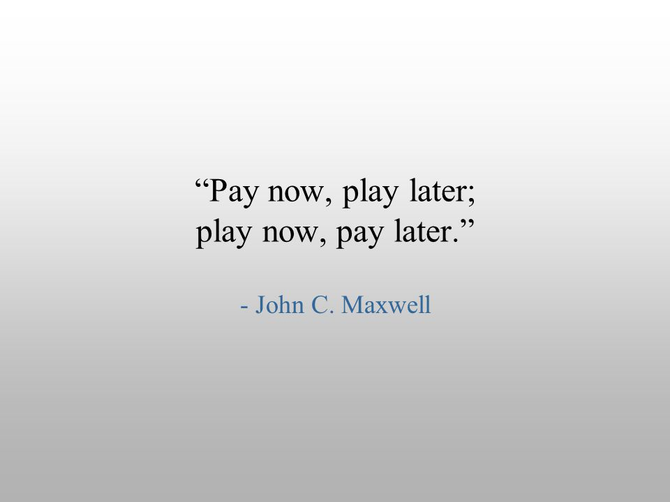 """Pay now, play later; play now, pay later."" - John C. Maxwell"