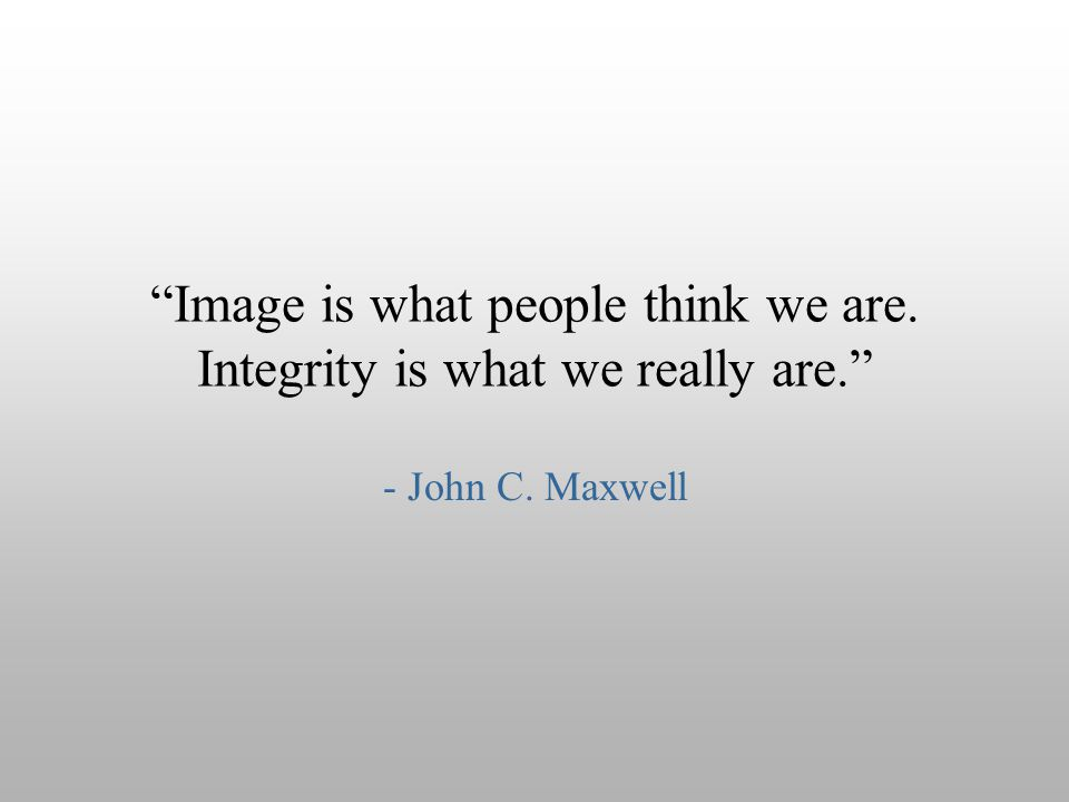 """Image is what people think we are. Integrity is what we really are."" - John C. Maxwell"