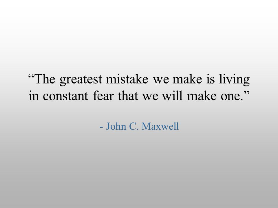 """The greatest mistake we make is living in constant fear that we will make one."" - John C. Maxwell"