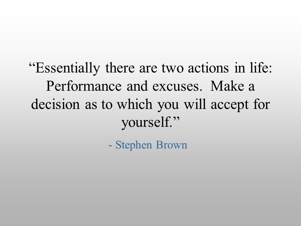 """Essentially there are two actions in life: Performance and excuses. Make a decision as to which you will accept for yourself."" - Stephen Brown"