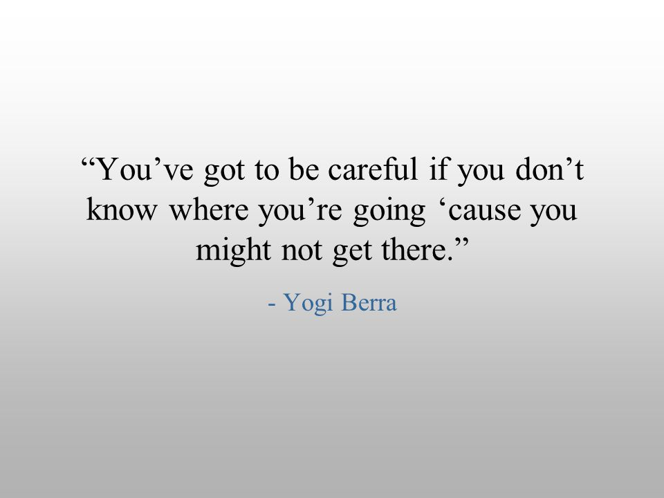 """You've got to be careful if you don't know where you're going 'cause you might not get there."" - Yogi Berra"