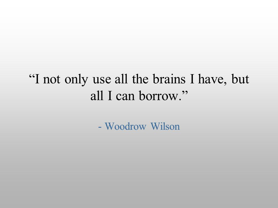"""I not only use all the brains I have, but all I can borrow."" - Woodrow Wilson"